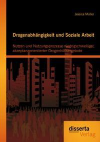 Drogenabhangigkeit und Soziale Arbeit: Nutzen und Nutzungsprozesse niedrigschwelliger, akzeptanzorientierter Drogenhilfeangebote