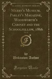 Merry's Museum, Parley's Magazine, Woodworth's Cabinet and the Schoolfellow, 1866, Vol. 22 (Classic Reprint)