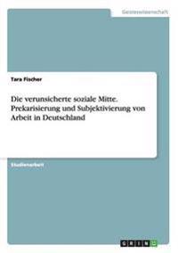 Die Verunsicherte Soziale Mitte. Prekarisierung Und Subjektivierung Von Arbeit in Deutschland