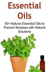 Essential Oils: 50+ Natural Essential Oils to Prevent Illnesses with Natural Solutions: Essential Oils, Essential Oils Recipes, Essent