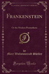 Frankenstein: Or the Modern Prometheus (Classic Reprint)