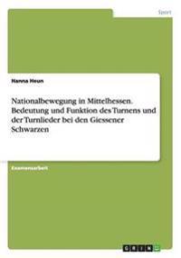 Nationalbewegung in Mittelhessen. Bedeutung Und Funktion Des Turnens Und Der Turnlieder Bei Den Giessener Schwarzen