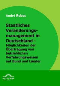 Staatliches Veranderungsmanagement in Deutschland - Moglichkeiten der Ubertragung von betrieblichen Verfahrensweisen auf Bund und Lander