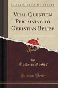 Vital Question Pertaining to Christian Belief (Classic Reprint)