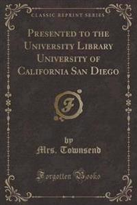 Presented to the University Library University of California San Diego (Classic Reprint)