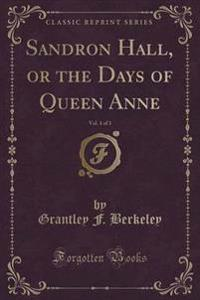 Sandron Hall, or the Days of Queen Anne, Vol. 1 of 3 (Classic Reprint)