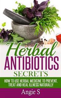 Herbal Antibiotics Secrets: How to Use Herbal Medicine to Prevent, Treat and Heal Illness Naturally