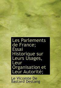 Les Parlements de France; Essai Historique Sur Leurs Usages, Leur Organisation Et Leur Autorit;