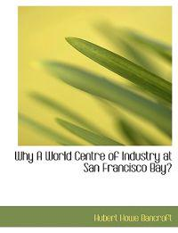 Why a World Centre of Industry at San Francisco Bay?