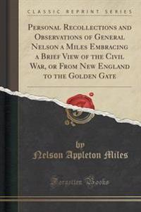 Personal Recollections and Observations of General Nelson a Miles Embracing a Brief View of the Civil War, or from New England to the Golden Gate (Classic Reprint)