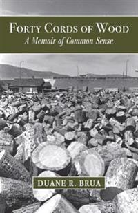 Forty Cords of Wood: A Memoir of Common Sense