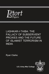 Lashkar-I-Taiba: The Fallacy of Subservient Proxies and the Future of Islamist Terrorism in India