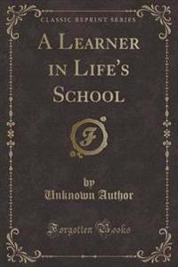 A Learner in Life's School (Classic Reprint)