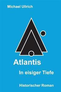 Atlantis - In Eisiger Tiefe: Historischer Roman