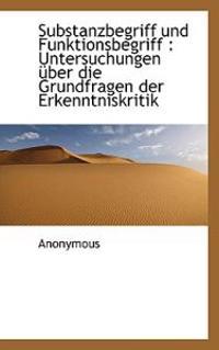 Substanzbegriff Und Funktionsbegriff: Untersuchungen Uber Die Grundfragen Der Erkenntniskritik
