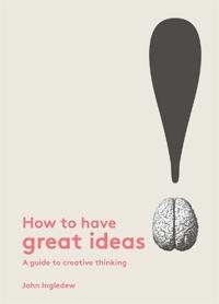 How to Have Great Ideas: A Guide to Creative Thinking and Problem