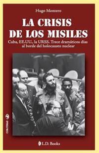 La Crisis de Los Misiles: Cuba, Ee Uu., La Urss. Trece Dramaticos Dias Al Borde del Holocausto Mundial