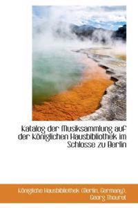 Katalog Der Musiksammlung Auf Der K Niglichen Hausbibliothek Im Schlosse Zu Berlin