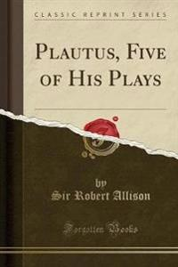 Plautus, Five of His Plays (Classic Reprint)