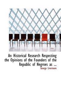 An Historical Research Respecting the Opinions of the Founders of the Republic of Negroes as ...