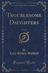 Troublesome Daughters, Vol. 2 of 3 (Classic Reprint)