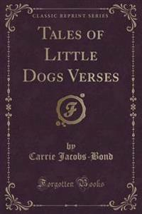 Tales of Little Dogs Verses (Classic Reprint)