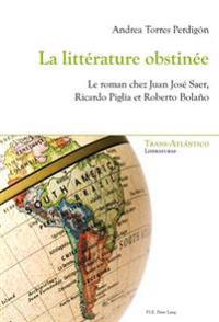 La Littérature Obstinée: Le Roman Chez Juan José Saer, Ricardo Piglia Et Roberto Bolaño