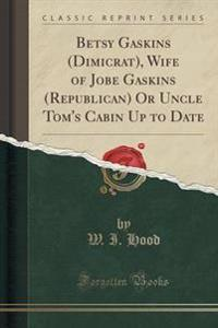 Betsy Gaskins (Dimicrat), Wife of Jobe Gaskins (Republican) or Uncle Tom's Cabin Up to Date (Classic Reprint)
