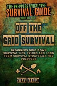 Off the Grid Survival: Beginners Grid Down Survival Tips, Tricks and Long Term Survival Strategies for Preppers
