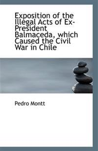 Exposition of the Illegal Acts of Ex-President Balmaceda, Which Caused the Civil War in Chile