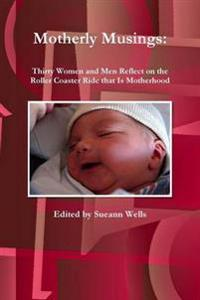 Motherly Musings: Thirty Women and Men Reflect on the Roller Coaster Ride That is Motherhood