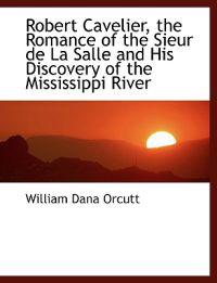 Robert Cavelier, the Romance of the Sieur de La Salle and His Discovery of the Mississippi River