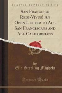 San Francisco Redi-Vivus! an Open Letter to All San Franciscans and All Californians (Classic Reprint)
