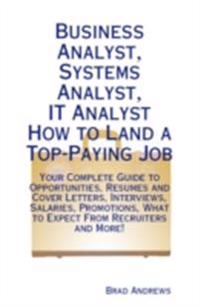 Business Analyst, Systems Analyst, IT Analyst - How to Land a Top-Paying Job: Your Complete Guide to Opportunities, Resumes and Cover Letters, Interviews, Salaries, Promotions, What to Expect From Recruiters and More!
