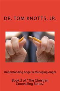"Understanding Anger & Managing Anger: Book 3 Of, ""The Christian Counseling Series."""