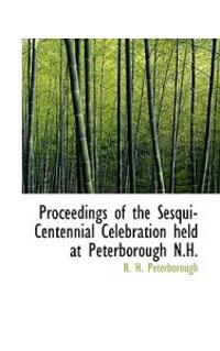 Proceedings of the Sesqui-Centennial Celebration Held at Peterborough N.H.