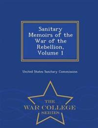 Sanitary Memoirs of the War of the Rebellion, Volume 1 - War College Series