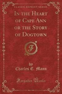 In the Heart of Cape Ann, or the Story of Dogtown (Classic Reprint)