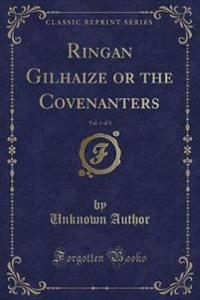 Ringan Gilhaize or the Covenanters, Vol. 1 of 3 (Classic Reprint)
