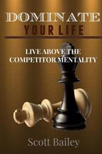 Dominate Your Life!: In a Competitors World!