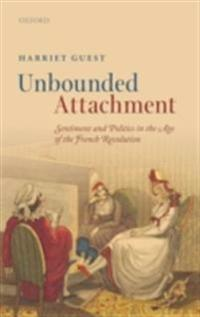 Unbounded Attachment: Sentiment and Politics in the Age of the French Revolution