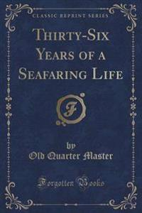 Thirty-Six Years of a Seafaring Life (Classic Reprint)