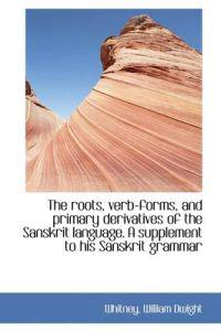 The Roots, Verb-Forms, and Primary Derivatives of the Sanskrit Language. a Supplement to His Sanskri