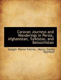 Caravan Journeys and Wanderings in Persia, Afghanistan, Turkistan, and Beloochistan
