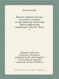 Complete Collection of Russian Chronicles, Published by the Archeological Commission at Imperial Command. Volume 13 Part 1