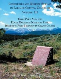 Cemeteries and Remote Burials in Larimer County, Colorado, Volume III