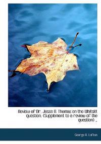 Review of Dr. Jesse B. Thomas on the Whitsitt Question. (Supplement to a Review of the Question) ..