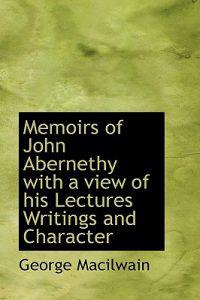 Memoirs of John Abernethy with a View of His Lectures Writings and Character