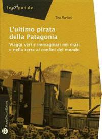 L'Ultimo Pirata Della Patagonia: Viaggi Veri E Immaginari Nei Mari E Nella Terra AI Confini del Mondo