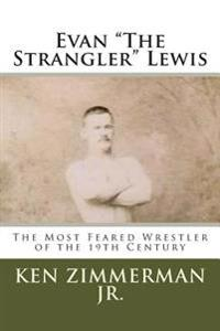 Evan the Strangler Lewis: The Most Feared Wrestler of the 19th Century